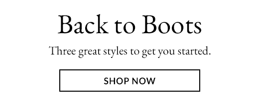 Back to Boots. Three great styles to get you started. SHOP NOW