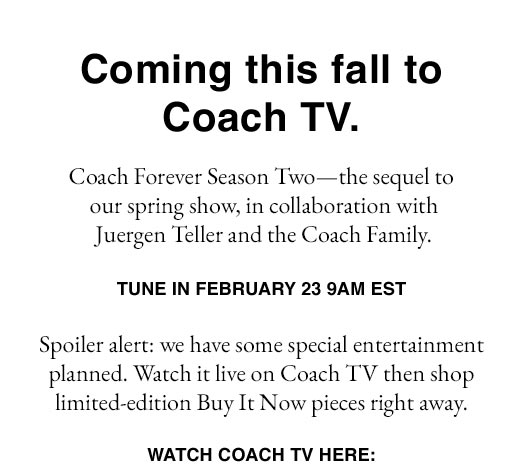 Coming this fall to Coach TV. Coach Forever Season Two - the sequel to our spring show, in collaboration with Juergen Teller and the Coach Family. TUNE IN FEBRUARY 23, 9AM EST.